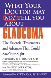 What Your Doctor May Not Tell You About(TM) Glaucoma - The Essential Treatments and Advances That Could Save Your Sight ebook by Nancy Intrator,Gregory K. Harmon