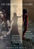 Of Crowns and Glory Bundle: Rebel, Pawn, King; Soldier, Brother, Sorcerer; and Hero, Traitor, Daughter (Books 4, 5 and 6) ebook by Morgan Rice