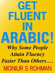 Get Fluent in Arabic! - Why Some People Attain Fluency Faster Than Others…. ebook by Moniur S Rohman