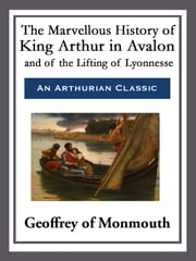 The Marvellous History of King Arthur in Avalon and of the Lifting of Lyonnesse ebook by Geoffrey of Monmouth