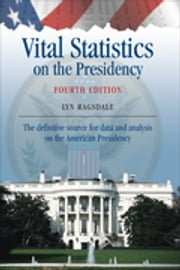 Vital Statistics on the Presidency - The definitive source for data and analysis on the American Presidency ebook by Ms. Lyn K. Ragsdale