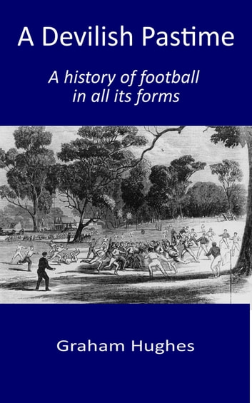 A Devilish Pastime: A History of Football in All its Forms ebook by Graham Hughes