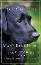 Man's Best Hero - True Stories of Great American Dogs ebook by Ace Collins