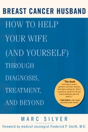 Breast Cancer Husband - How to Help Your Wife (and Yourself) during Diagnosis, Treatment and Beyond ebook by Marc Silver