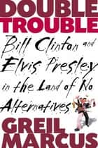 Double Trouble - Bill Clinton and Elvis Presley in a Land of No Alternatives ebook by Greil Marcus