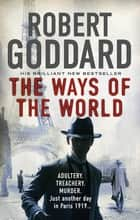 The Ways of the World - (The Wide World - James Maxted 1) ebook by Robert Goddard