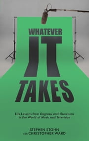 Whatever It Takes - Life Lessons from Degrassi and Elsewhere in the World of Music and Television ebook by Stephen Stohn, Christopher Ward
