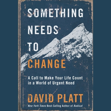 Something Needs to Change - A Call to Make Your Life Count in a World of Urgent Need audiobook by David Platt