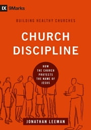 Church Discipline - How the Church Protects the Name of Jesus ebook by Jonathan  Leeman,Jonathan  Leeman