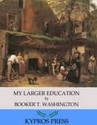 My Larger Education ebook by Booker T. Washington