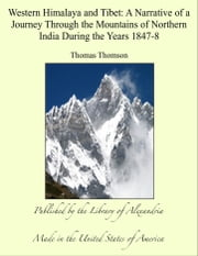 Western Himalaya and Tibet: A Narrative of a Journey Through the Mountains of Northern India During the Years 1847-8 ebook by Thomas Thomson