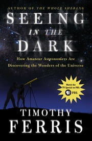 Seeing in the Dark - How Amateur Astronomers Are Discovering the Wonder ebook by Timothy Ferris