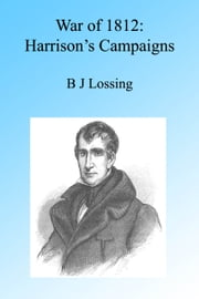War of 1812: Harrison's Campaigns, Illustrated. ebook by B J Lossing