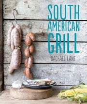 South American Grill - Feasts from Brazil to Patagonia ebook by Lane, Rachael