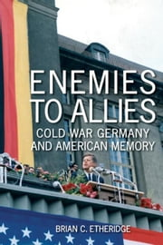 Enemies to Allies: Cold War Germany and American Memory ebook by Etheridge, Brian C.
