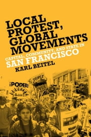 Local Protests, Global Movements: Capital, Community, and State in San Francisco ebook by Beitel, Karl