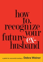 How to Recognize Your Future Ex-Husband - A guide for successful mating ebook by Debra Weiner