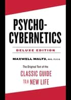 Psycho-Cybernetics Deluxe Edition - The Original Text of the Classic Guide to a New Life ebook by Maxwell Maltz