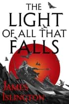 The Light of All That Falls - Book 3 of the Licanius trilogy ebook by