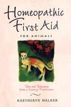 Homeopathic First Aid for Animals ebook by Kaetheryn Walker