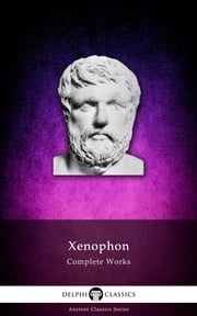 Complete Works of Xenophon (Delphi Classics) ebook by Xenophon,Delphi Classics