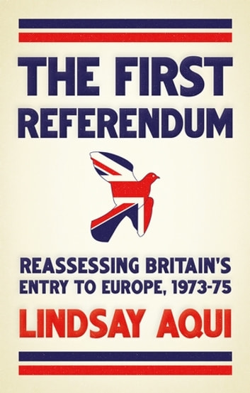 The first referendum - Reassessing Britain's entry to Europe, 1973–75 ebook by Lindsay Aqui