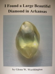 I Found a Large Beautiful Diamond in Arkansas ebook by Glenn W. Worthington