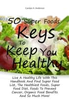 50 Super Foods Keys To Keep You Healthy - Live A Healthy Life With This Handbook And Find Super Food List, The Healthiest Foods, Super Food Diet, Foods To Prevent Cancer, Organic Food Benefits And So Much More! ebook by Carolyn A. Anderson