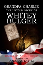 Grandpa Charlie The Untold Story of Whitey Bulger ebook by Douglas Layton