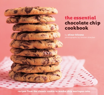 The Essential Chocolate Chip Cookbook - Recipes from the Classic Cookie to Mocha Chip Meringue Cake ebook by Elinor Klivans