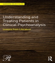 Understanding and Treating Patients in Clinical Psychoanalysis - Lessons from Literature ebook by Sandra Buechler
