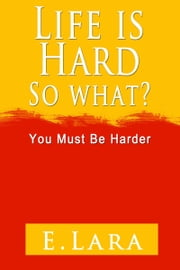 Life Is Hard, So What? You Must Be Harder ebook by E. Lara Sr