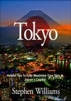 Tokyo: Helpful Tips To Fully Maximize Your Stay In Japan's Capital ebook by Stephen Williams