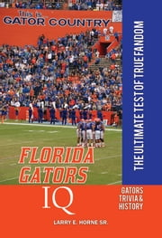 Florida Gators IQ: The Ultimate Test of True Fandom ebook by Larry E. Horne Sr.