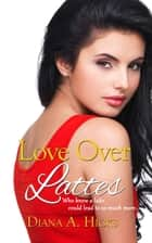 Love Over Lattes ebook by Diana A. Hicks