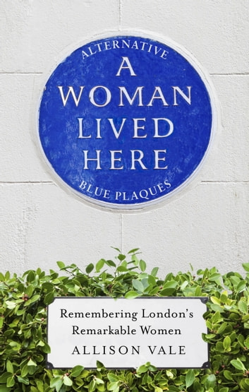 A Woman Lived Here - Alternative Blue Plaques, Remembering London's Remarkable Women ebook by Allison Vale