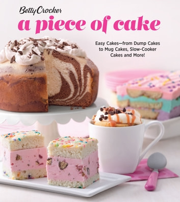 Betty Crocker A Piece of Cake - Easy Cakes—from Dump Cakes to Mug Cakes, Slow-Cooker Cakes and More! ebook by Betty Crocker