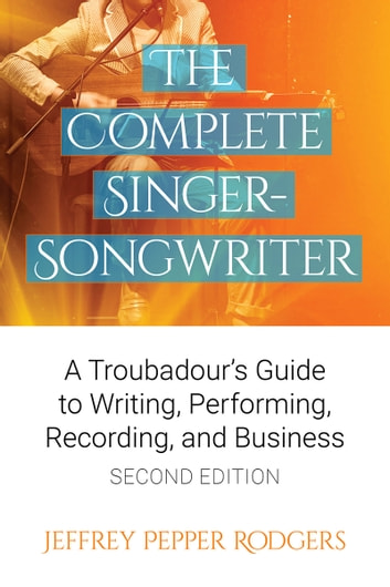 The Complete Singer-Songwriter - A Troubadour's Guide to Writing, Performing, Recording, and Business Second Edition ebook by Jeffrey Pepper Rodgers