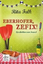Eberhofer, Zefix! - Geschichten vom Franzl eBook by Rita Falk