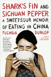 Shark's Fin and Sichuan Pepper: A Sweet-Sour Memoir of Eating in China ebook by Fuchsia Dunlop