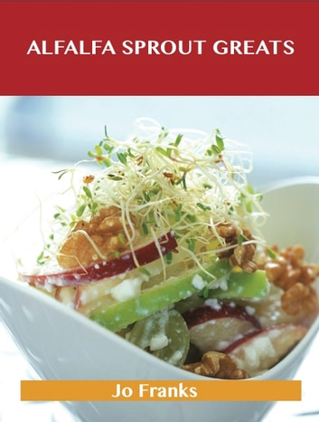 Alfalfa Sprout Greats: Delicious Alfalfa Sprout Recipes, The Top 35 Alfalfa Sprout Recipes ebook by Jo Franks