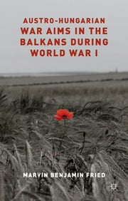 Austro-Hungarian War Aims in the Balkans during World War I ebook by Dr Marvin Fried