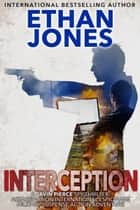 Interception: A Javin Pierce Spy Thriller - Action, Mystery, International Espionage and Suspense - Book 5 ebook by Ethan Jones