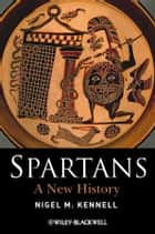 Spartans - A New History ebook by Nigel M. Kennell