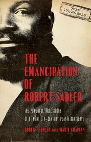 Emancipation of Robert Sadler, The - The Powerful True Story of a Twentieth-Century Plantation Slave ebook by Robert Sadler, Marie Chapian