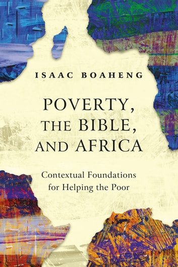 Poverty, the Bible, and Africa - Contextual Foundations for Helping the Poor ebook by Isaac Boaheng