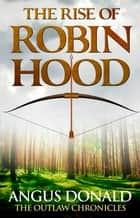 The Rise of Robin Hood - An Outlaw Chronicles short story ebook by Angus Donald