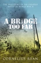 A Bridge Too Far - The true story of the Battle of Arnhem ebook by Cornelius Ryan