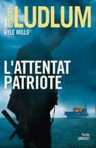 L'attentat patriote - thriller ebook by Robert Ludlum, Kyle Mills