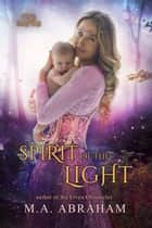 Spirit of the Light ebook by M.A. Abraham